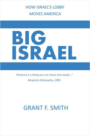 BIG ISRAEL: How Israel's Lobby Moves America by Grant F. Smith. (front cover)