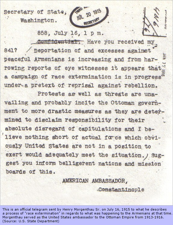 This is an official telegram sent by Henry Morgenthau Sr. on July 16, 1915 to what he describes a process of 'race extermination' in regards to what was happening to the Armenians at that time. Morgenthau served as the United States ambassador to the Ottoman Empire from 1913-1916 and so this work comes from the United States State Department.