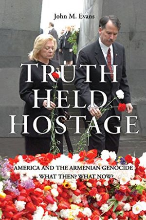 Truth Held Hostage: America and the Armenian Genocide. What then? What now? by John M. Evans