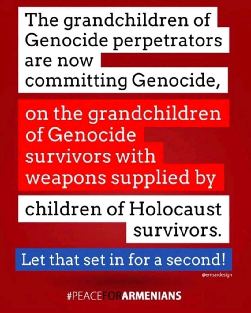 The grandchildren of Genocide perpetrators are now committing Genocide, on the grandchildren of Genocide survivors with weapons supplied by children of Holocaust survivors. Let that set in for a second!  #PeaceForArmenians