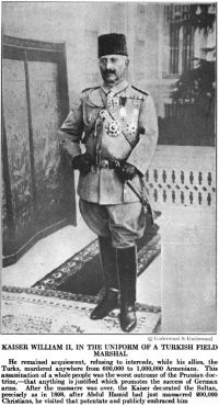 KAISER WILLIAM II, IN THE UNIFORM OF A TURKISH FIELD MARSHAL  He remained acquiescent, refusing to intercede, while his allies, the Turks, murdered anywhere from 600,000 to 1,000,000 Armenians.  This assassination of a whole people was the worst outcome of the Prussian doctrine — that anything is justified which promotes the success of German arms.  After the massacre was over, the Kaiser decorated the Sultan, precisely as in 1898, after Abdul Hamid had just massacred 200,000 Christians, he visited that potentate and publicly embraced him.